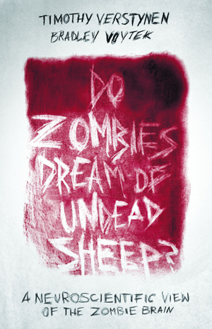 Do Zombies Dream of Undead Sheep?: A Neuroscientific View of the Zombie Brain by Timothy Verstynen and Bradley Voytek